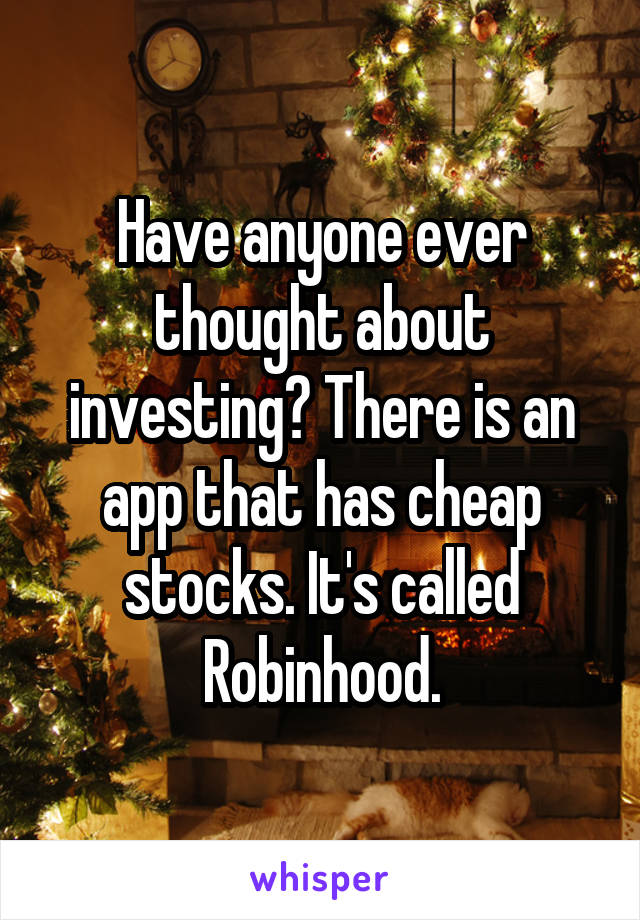 Have anyone ever thought about investing? There is an app that has cheap stocks. It's called Robinhood.