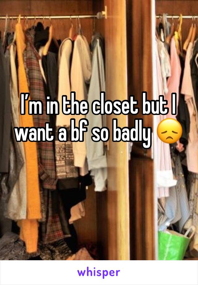 I'm in the closet but I want a bf so badly 😞