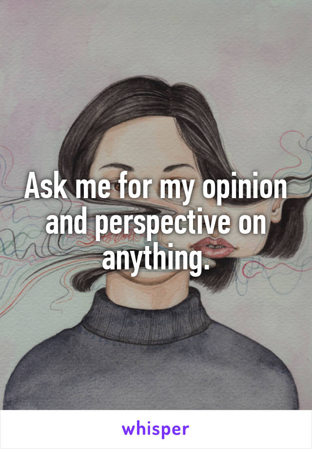 Ask me for my opinion and perspective on anything.
