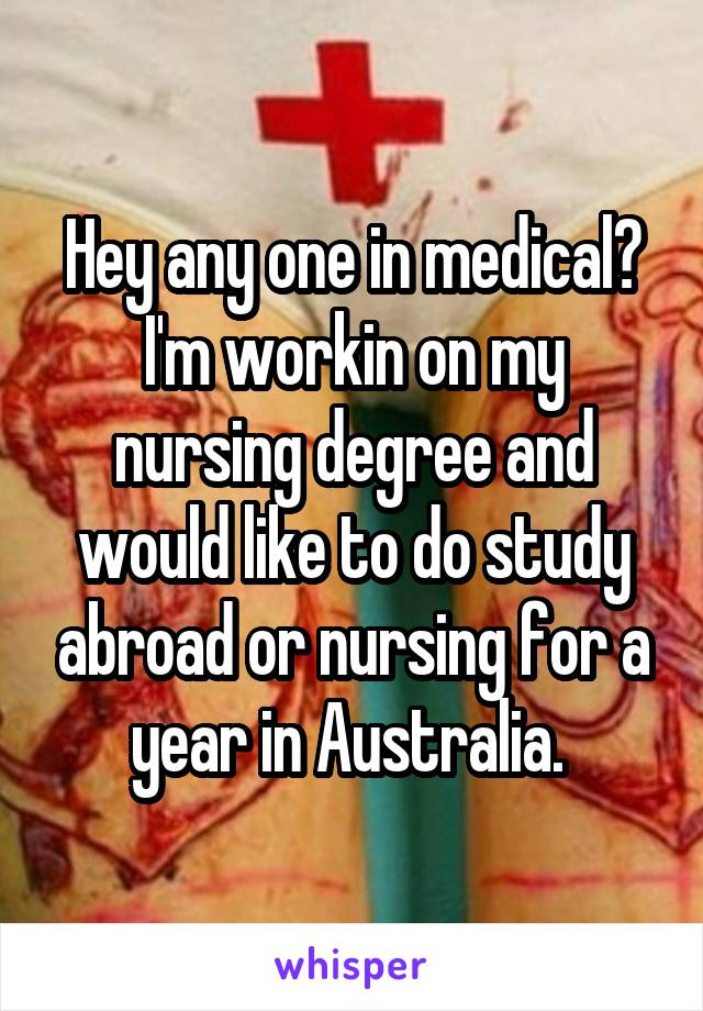 Hey any one in medical? I'm workin on my nursing degree and would like to do study abroad or nursing for a year in Australia.