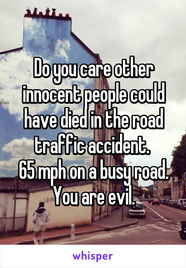 Do you care other innocent people could have died in the road traffic accident.  65 mph on a busy road. You are evil.