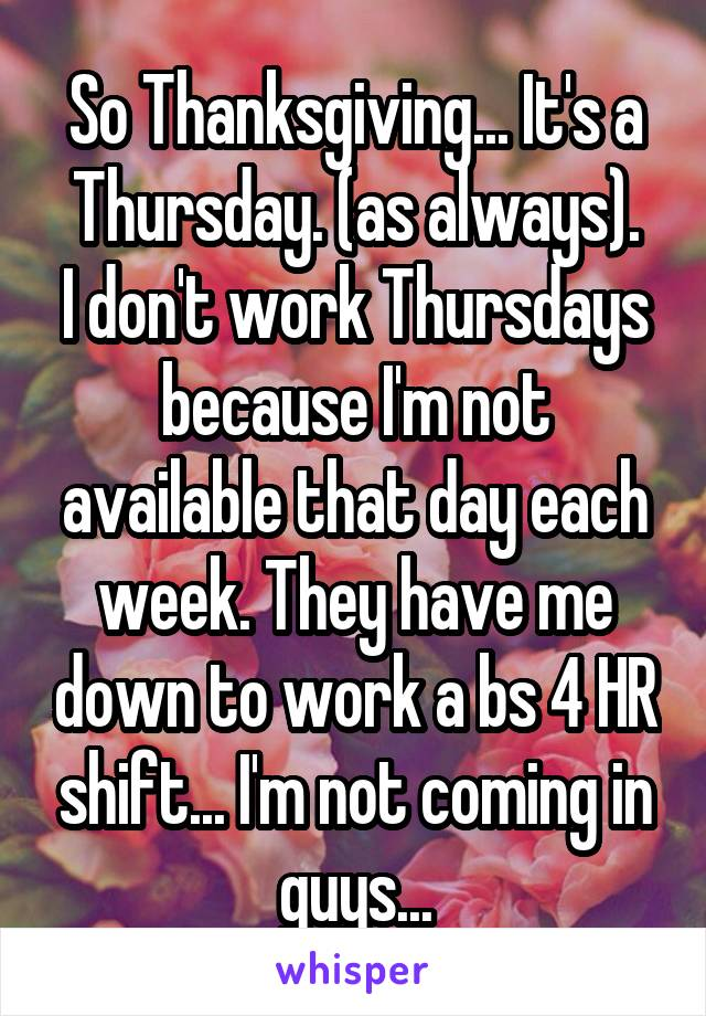 So Thanksgiving... It's a Thursday. (as always). I don't work Thursdays because I'm not available that day each week. They have me down to work a bs 4 HR shift... I'm not coming in guys...