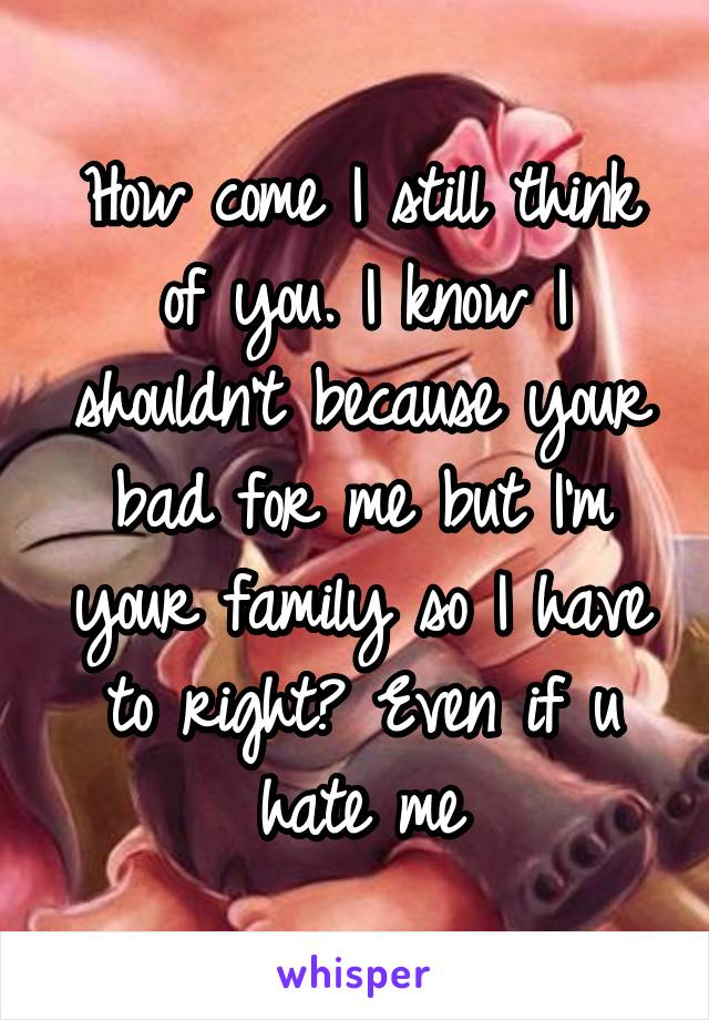 How come I still think of you. I know I shouldn't because your bad for me but I'm your family so I have to right? Even if u hate me