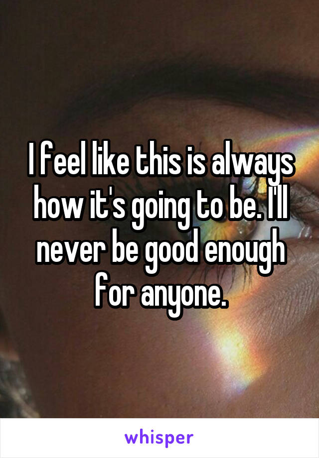 I feel like this is always how it's going to be. I'll never be good enough for anyone.
