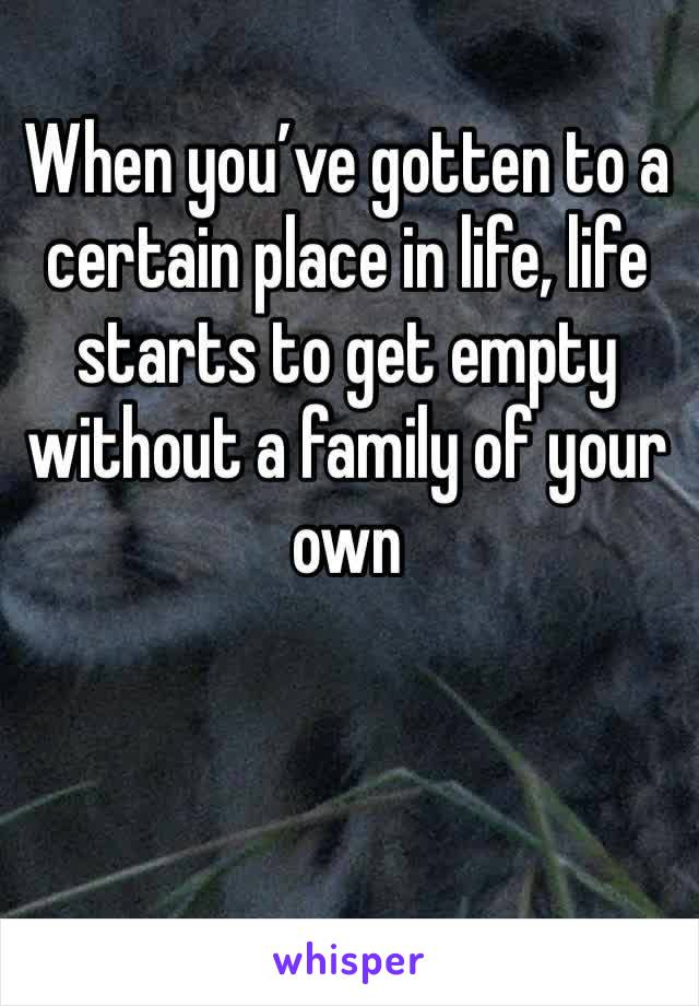 When you've gotten to a certain place in life, life starts to get empty without a family of your own