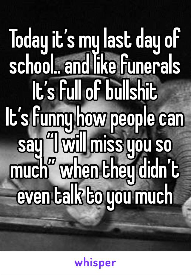 "Today it's my last day of school.. and like funerals  It's full of bullshit  It's funny how people can say ""I will miss you so much"" when they didn't even talk to you much"