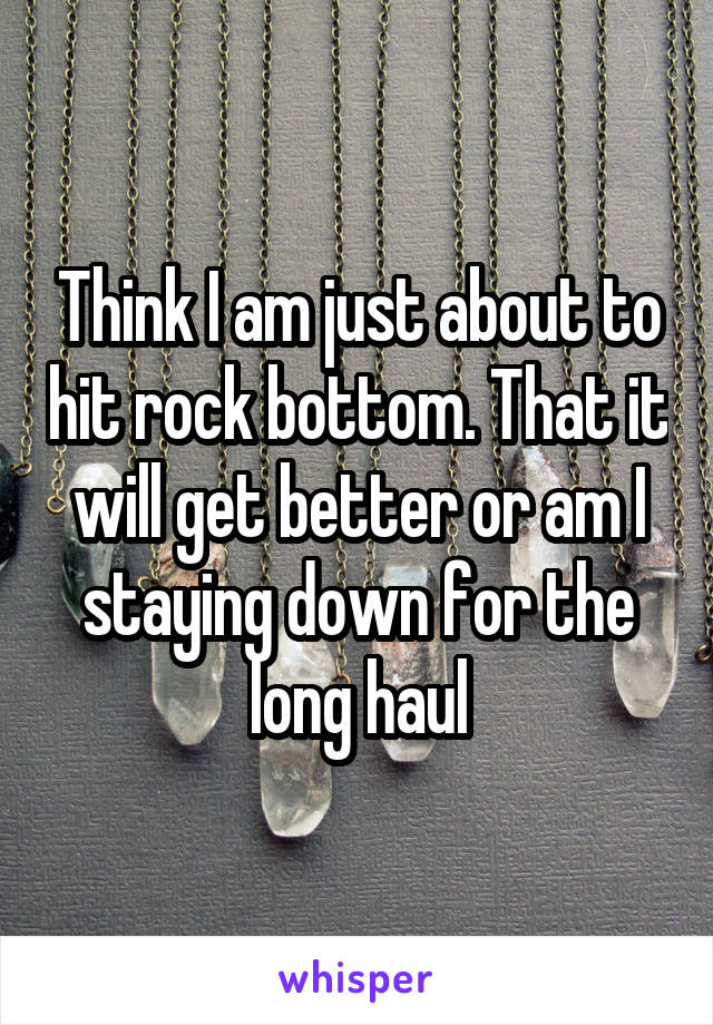 Think I am just about to hit rock bottom. That it will get better or am I staying down for the long haul