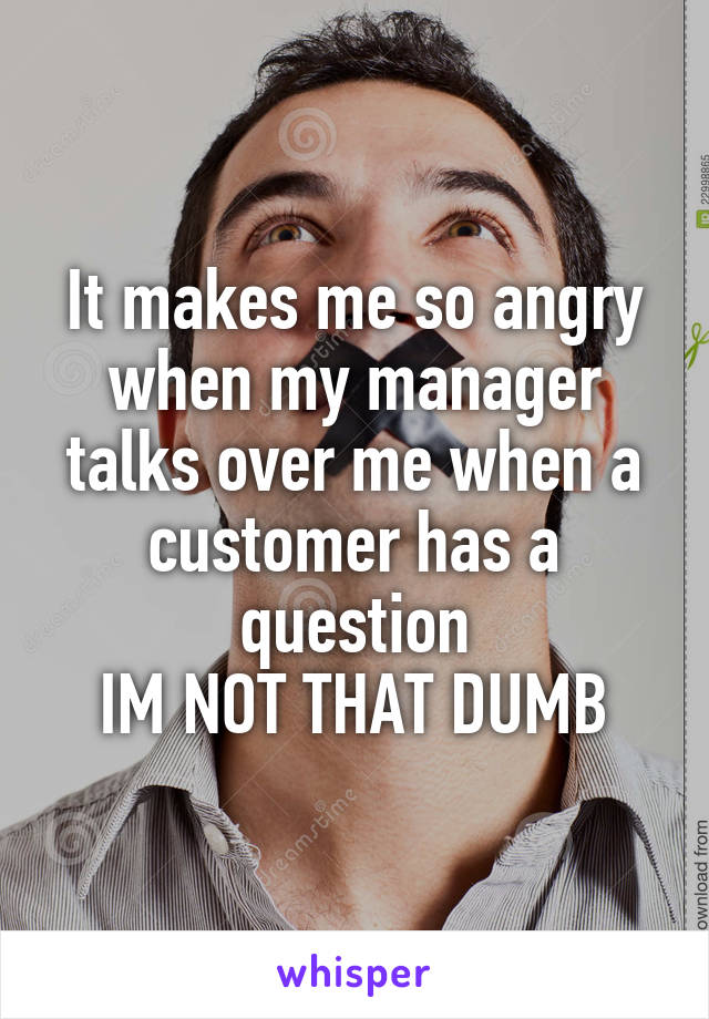 It makes me so angry when my manager talks over me when a customer has a question IM NOT THAT DUMB