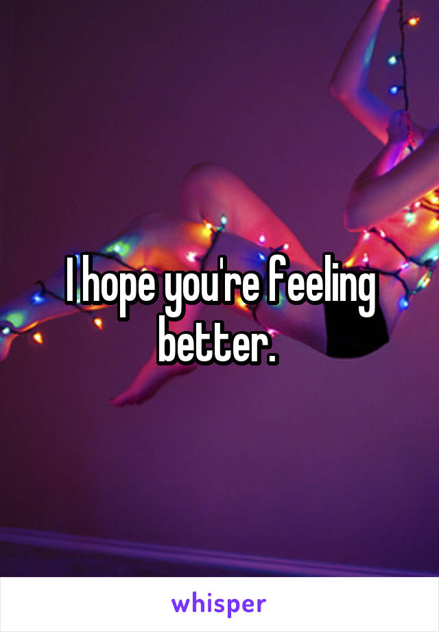 I hope you're feeling better.