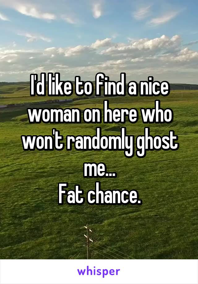 I'd like to find a nice woman on here who won't randomly ghost me... Fat chance.