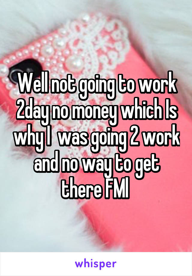 Well not going to work 2day no money which Is why I  was going 2 work and no way to get there FMl
