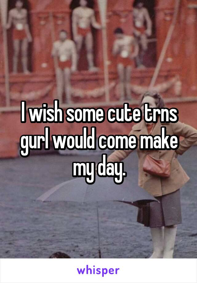 I wish some cute trns gurl would come make my day.