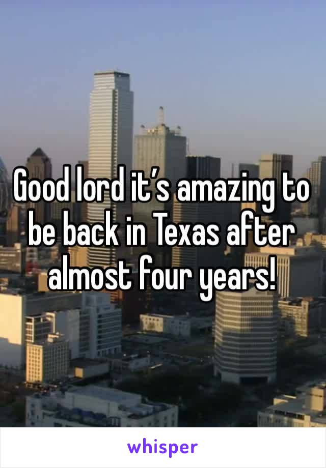 Good lord it's amazing to be back in Texas after almost four years!