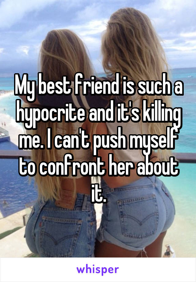 My best friend is such a hypocrite and it's killing me. I can't push myself to confront her about it.