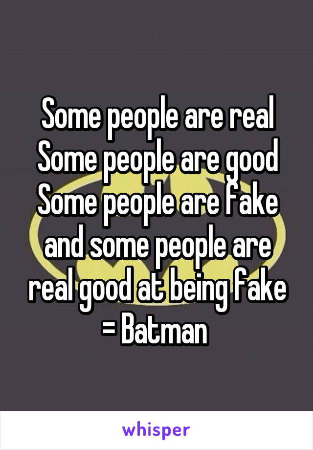 Some people are real Some people are good Some people are fake and some people are real good at being fake = Batman