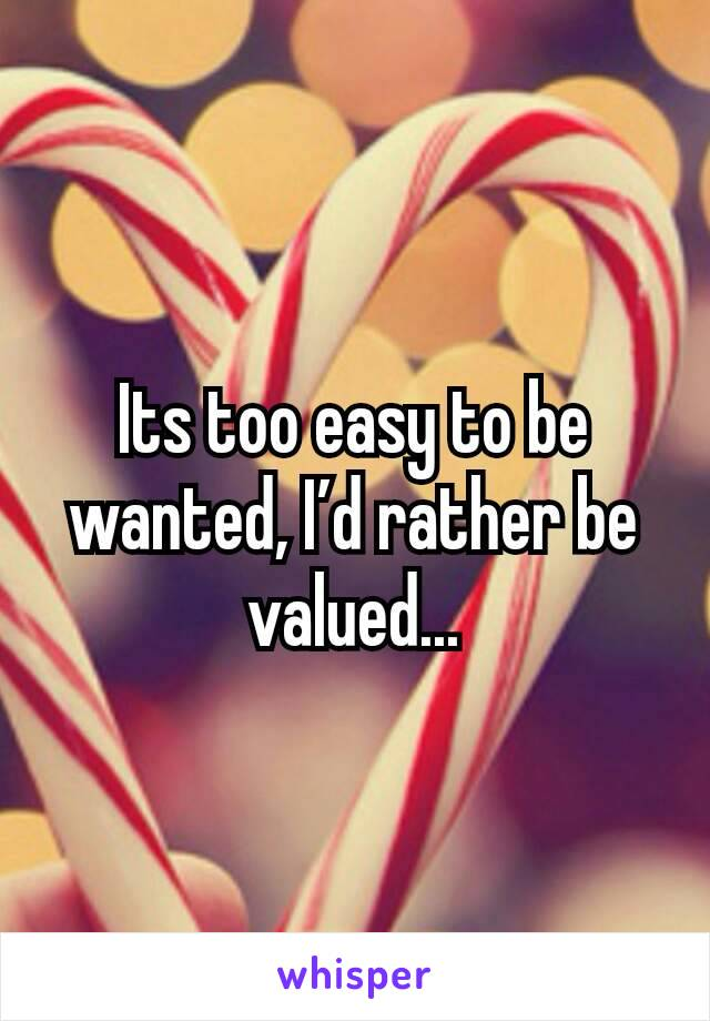 Its too easy to be wanted, I'd rather be valued...