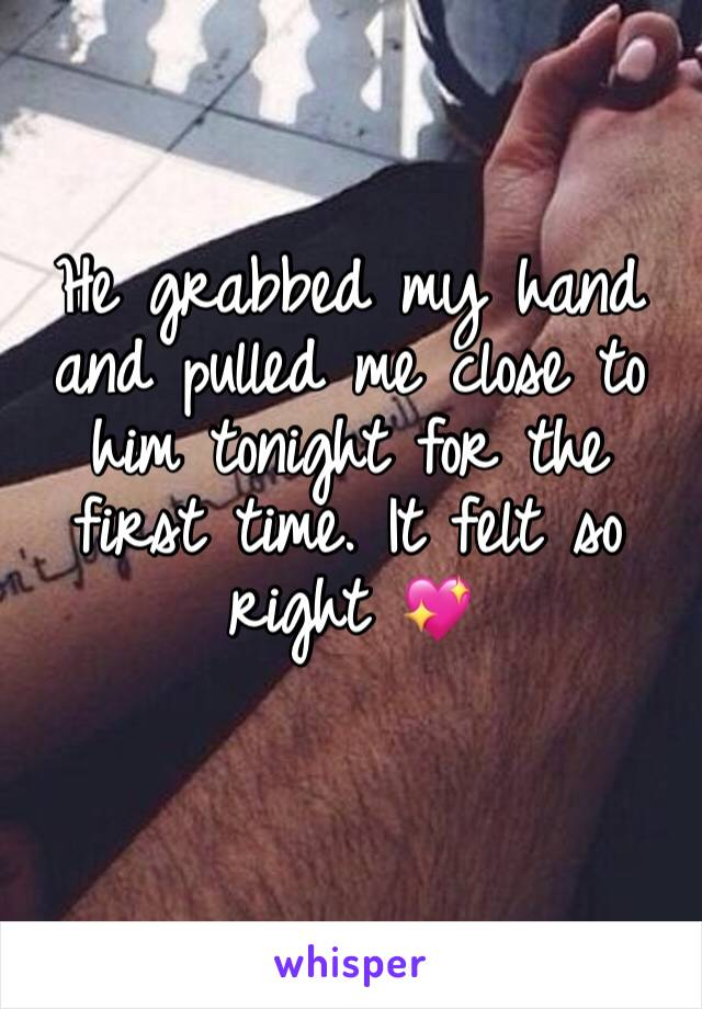 He grabbed my hand and pulled me close to him tonight for the first time. It felt so right 💖