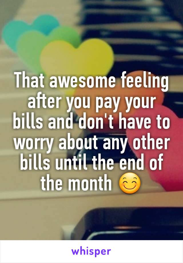 That awesome feeling after you pay your bills and don't have to worry about any other bills until the end of the month 😊