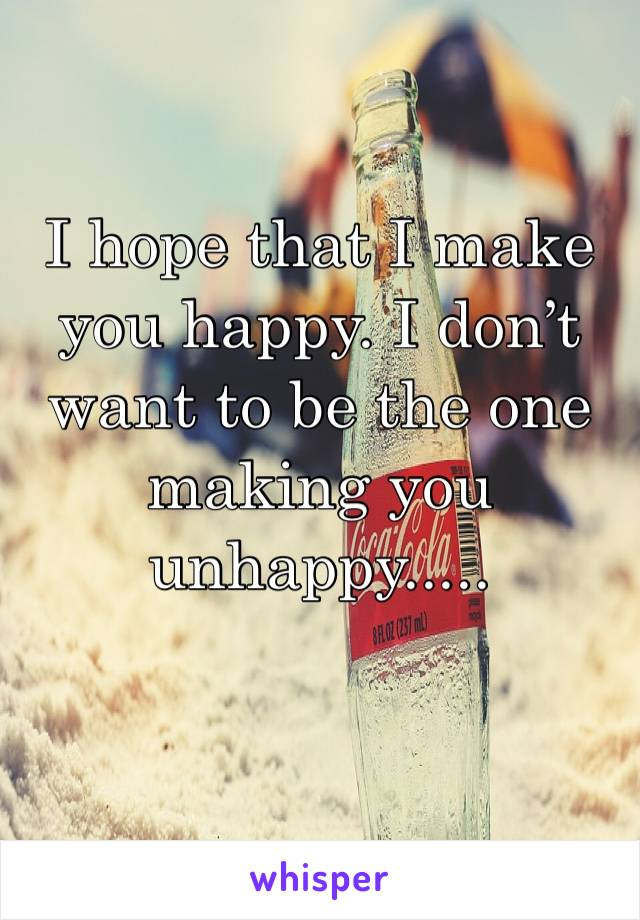 I hope that I make you happy. I don't want to be the one making you unhappy.....