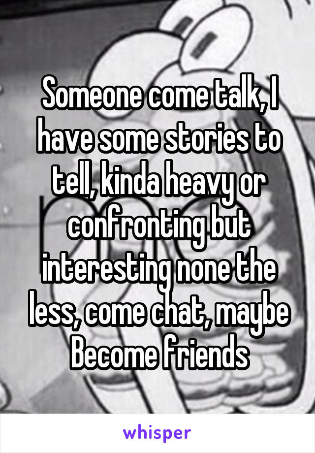Someone come talk, I have some stories to tell, kinda heavy or confronting but interesting none the less, come chat, maybe Become friends
