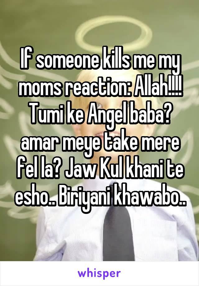If someone kills me my moms reaction: Allah!!!! Tumi ke Angel baba? amar meye take mere fel la? Jaw Kul khani te esho.. Biriyani khawabo..