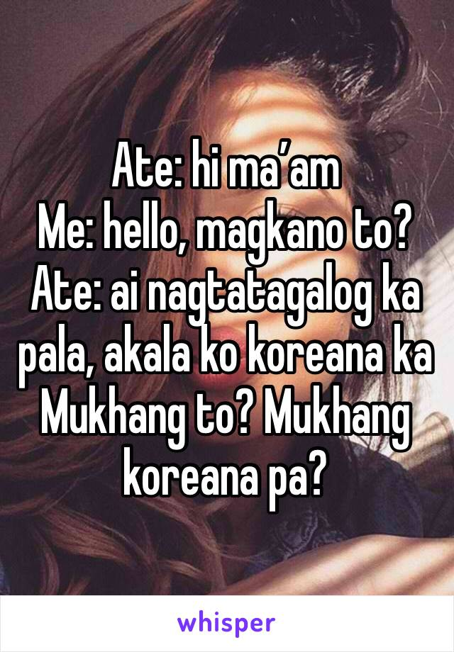 Ate: hi ma'am Me: hello, magkano to? Ate: ai nagtatagalog ka pala, akala ko koreana ka Mukhang to? Mukhang koreana pa?