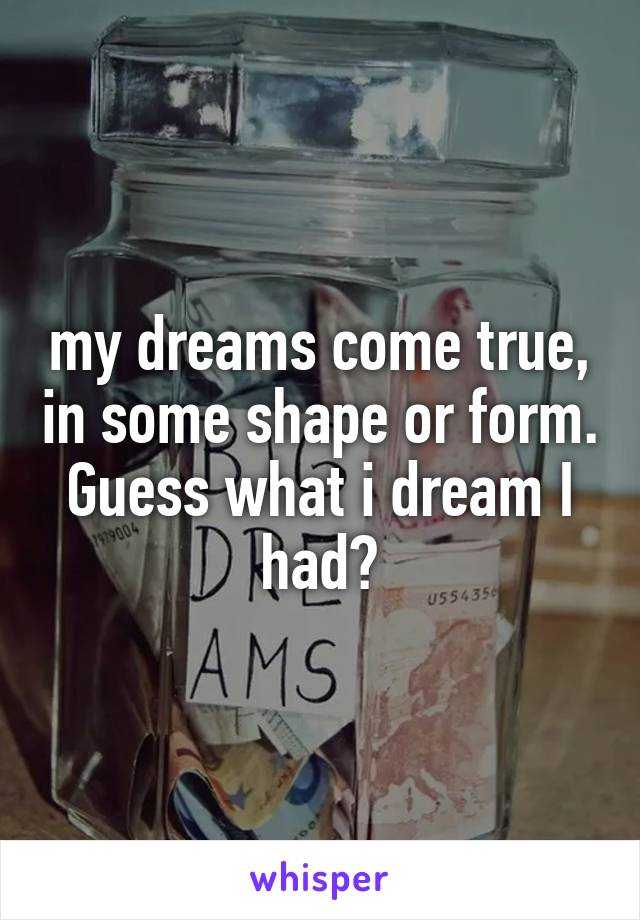 my dreams come true, in some shape or form. Guess what i dream I had?