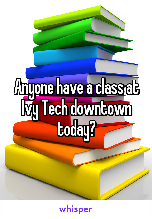 Anyone have a class at Ivy Tech downtown today?