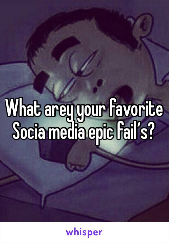 What arey your favorite Socia media epic fail's?