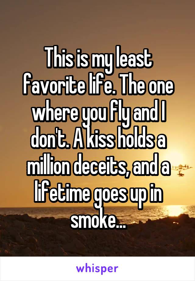 This is my least favorite life. The one where you fly and I don't. A kiss holds a million deceits, and a lifetime goes up in smoke...