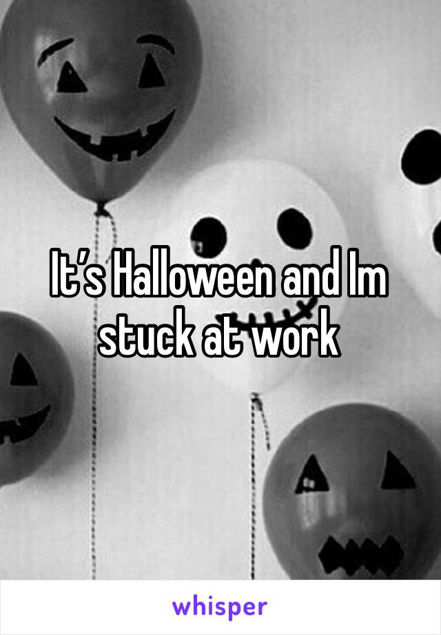 It's Halloween and Im stuck at work