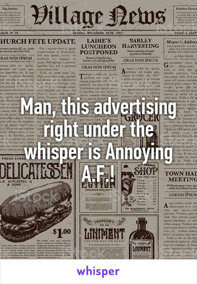 Man, this advertising right under the whisper is Annoying A.F.!