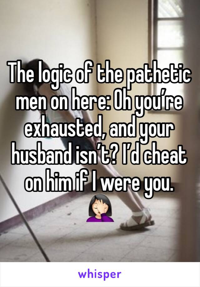 The logic of the pathetic men on here: Oh you're exhausted, and your husband isn't? I'd cheat on him if I were you.  🤦🏻♀️