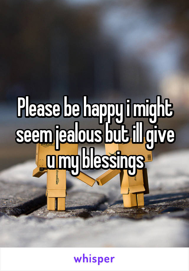 Please be happy i might seem jealous but ill give u my blessings