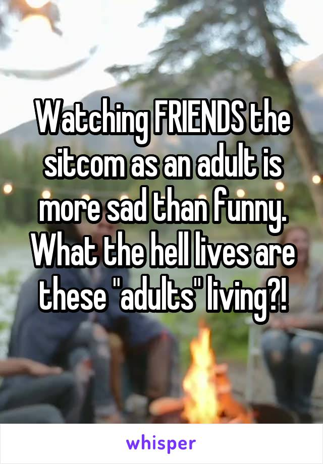 """Watching FRIENDS the sitcom as an adult is more sad than funny. What the hell lives are these """"adults"""" living?!"""