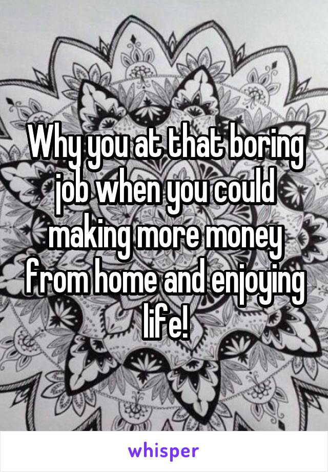 Why you at that boring job when you could making more money from home and enjoying life!