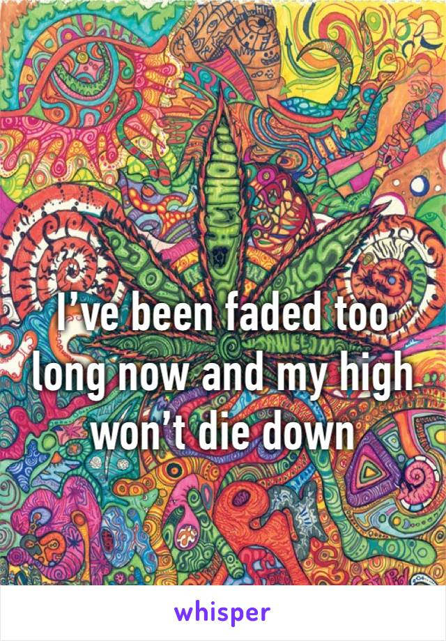 I've been faded too long now and my high won't die down