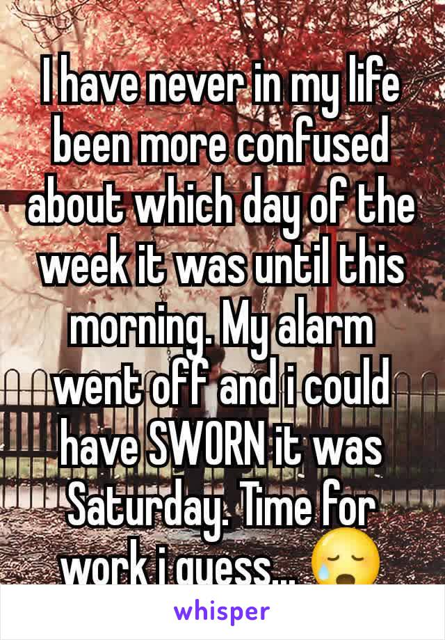 I have never in my life been more confused about which day of the week it was until this morning. My alarm went off and i could have SWORN it was Saturday. Time for work i guess... 😥