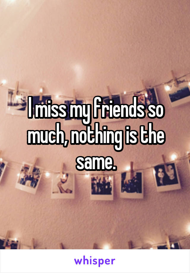 l miss my friends so much, nothing is the same.