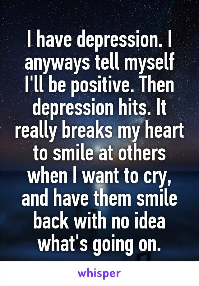 I have depression. I anyways tell myself I'll be positive. Then depression hits. It really breaks my heart to smile at others when I want to cry, and have them smile back with no idea what's going on.