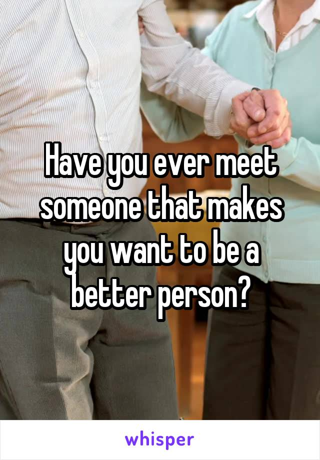 Have you ever meet someone that makes you want to be a better person?