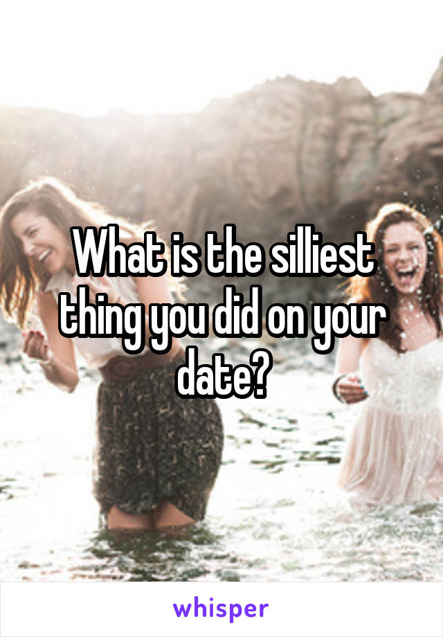 What is the silliest thing you did on your date?