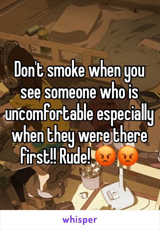 Don't smoke when you see someone who is uncomfortable especially when they were there first!! Rude! 😡😡