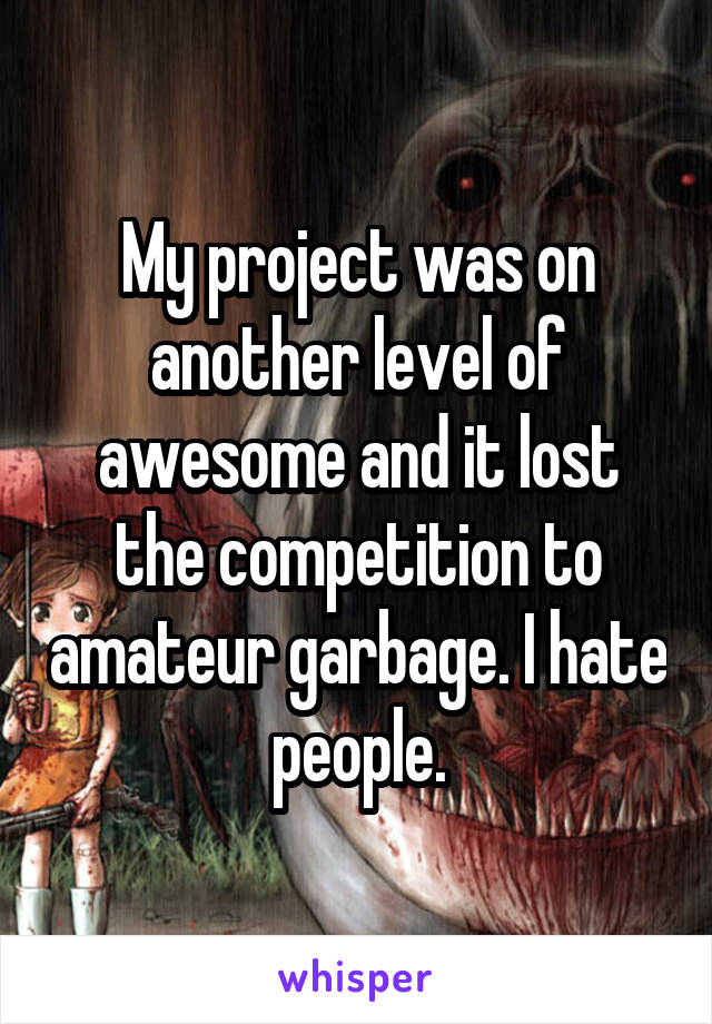 My project was on another level of awesome and it lost the competition to amateur garbage. I hate people.