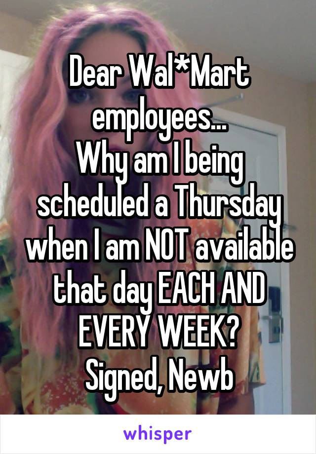 Dear Wal*Mart employees... Why am I being scheduled a Thursday when I am NOT available that day EACH AND EVERY WEEK? Signed, Newb