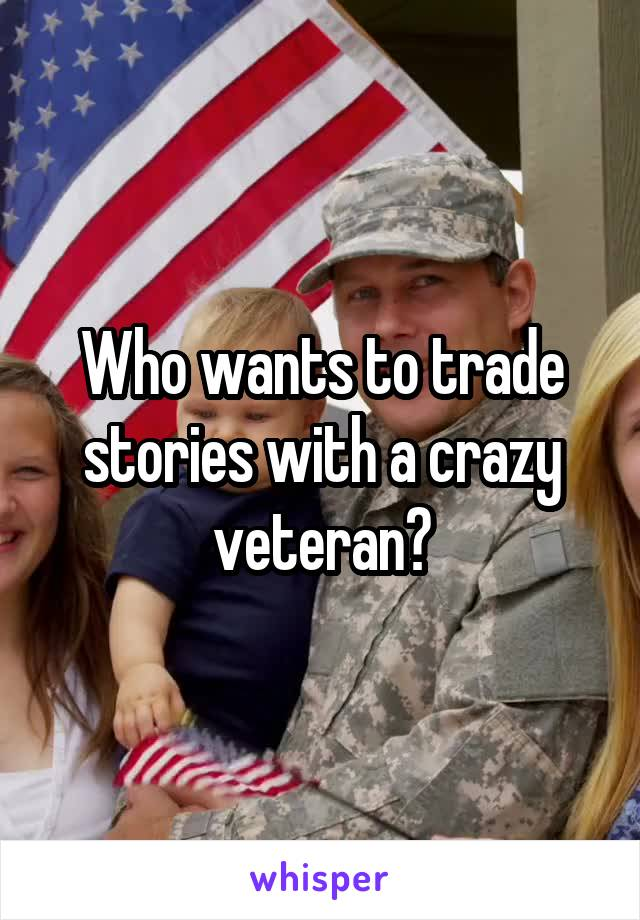 Who wants to trade stories with a crazy veteran?
