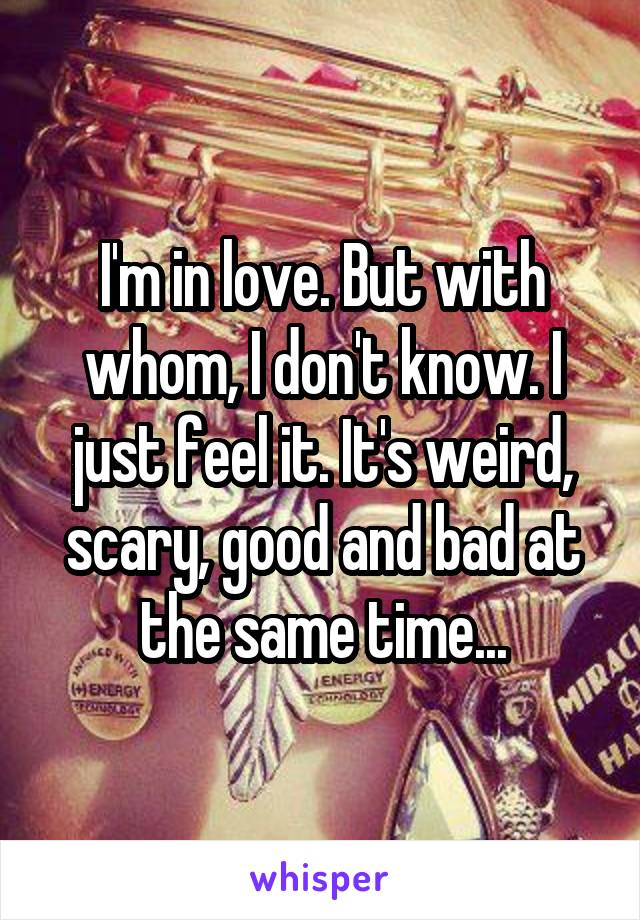 I'm in love. But with whom, I don't know. I just feel it. It's weird, scary, good and bad at the same time...