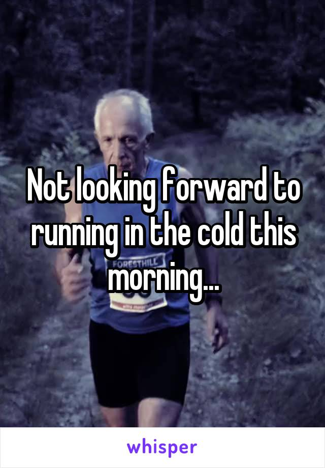 Not looking forward to running in the cold this morning...