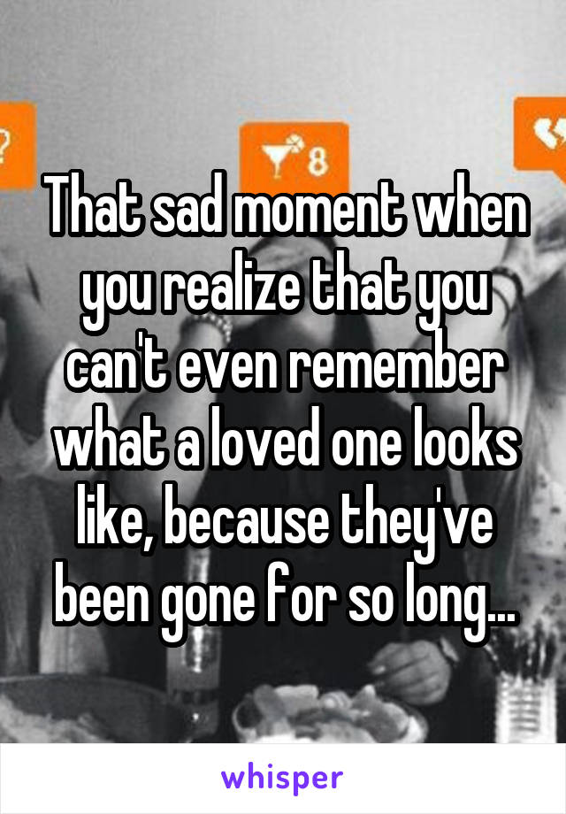 That sad moment when you realize that you can't even remember what a loved one looks like, because they've been gone for so long...