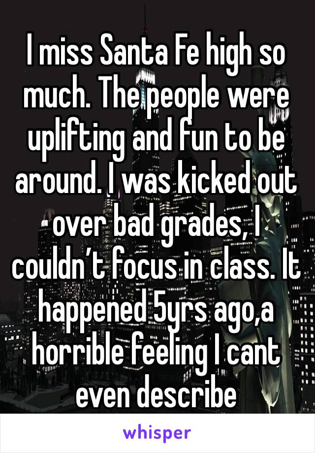 I miss Santa Fe high so much. The people were uplifting and fun to be around. I was kicked out over bad grades, I couldn't focus in class. It happened 5yrs ago,a horrible feeling I cant even describe